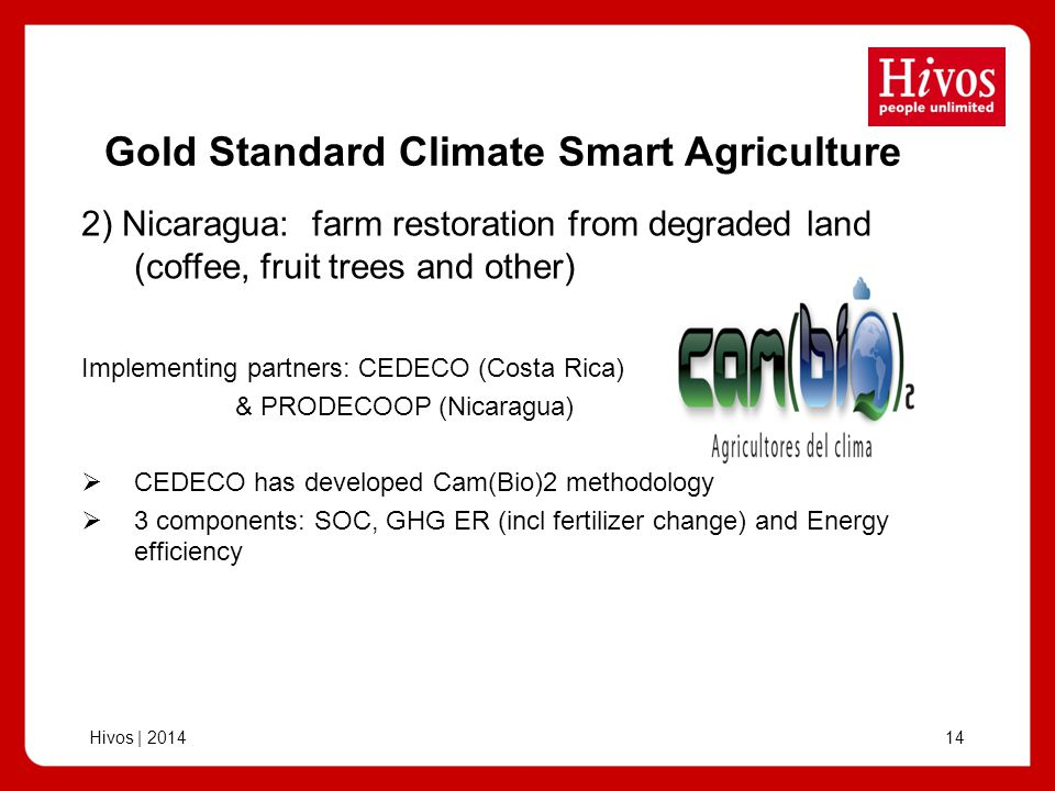 Hivos | 201414 Gold Standard Climate Smart Agriculture Implementing partners: CEDECO (Costa Rica) & PRODECOOP (Nicaragua) CEDECO has developed Cam(Bio)2 methodology 3 components: SOC, GHG ER (incl fertilizer change) and Energy efficiency 2) Nicaragua: farm restoration from degraded land (coffee, fruit trees and other)