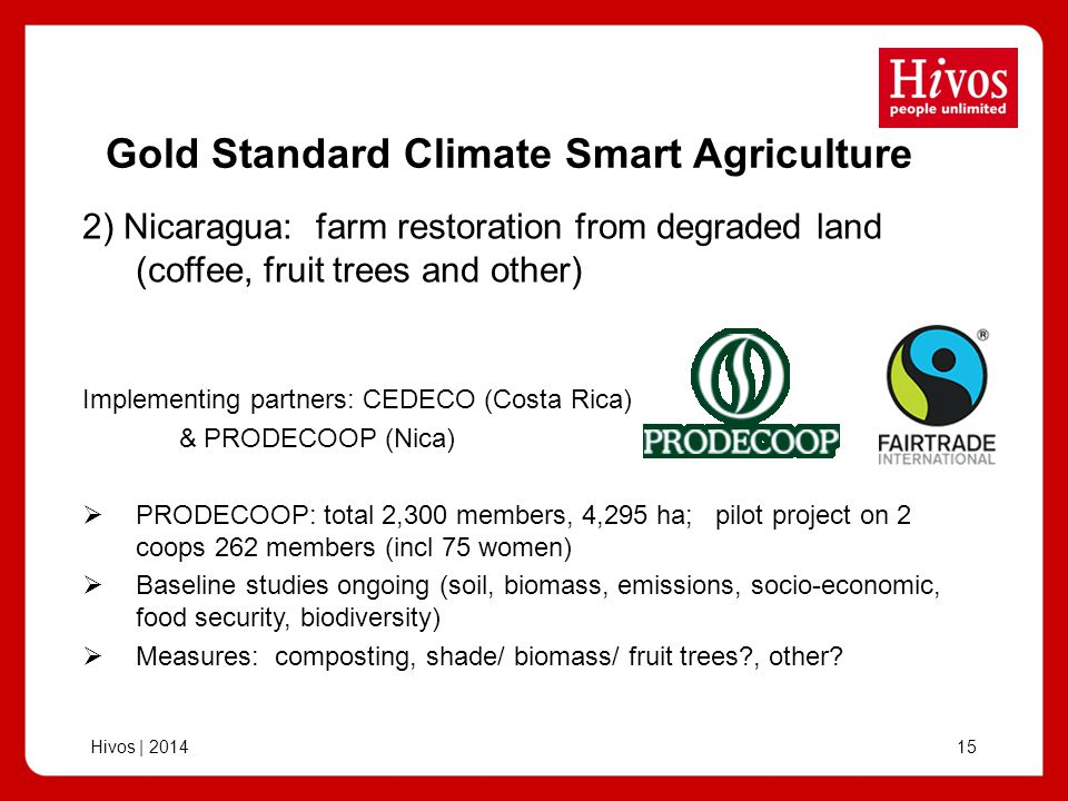 Hivos | Gold Standard Climate Smart Agriculture Implementing partners: CEDECO (Costa Rica) & PRODECOOP (Nica) PRODECOOP: total 2,300 members, 4,295 ha; pilot project on 2 coops 262 members (incl 75 women) Baseline studies ongoing (soil, biomass, emissions, socio-economic, food security, biodiversity) Measures: composting, shade/ biomass/ fruit trees , other.