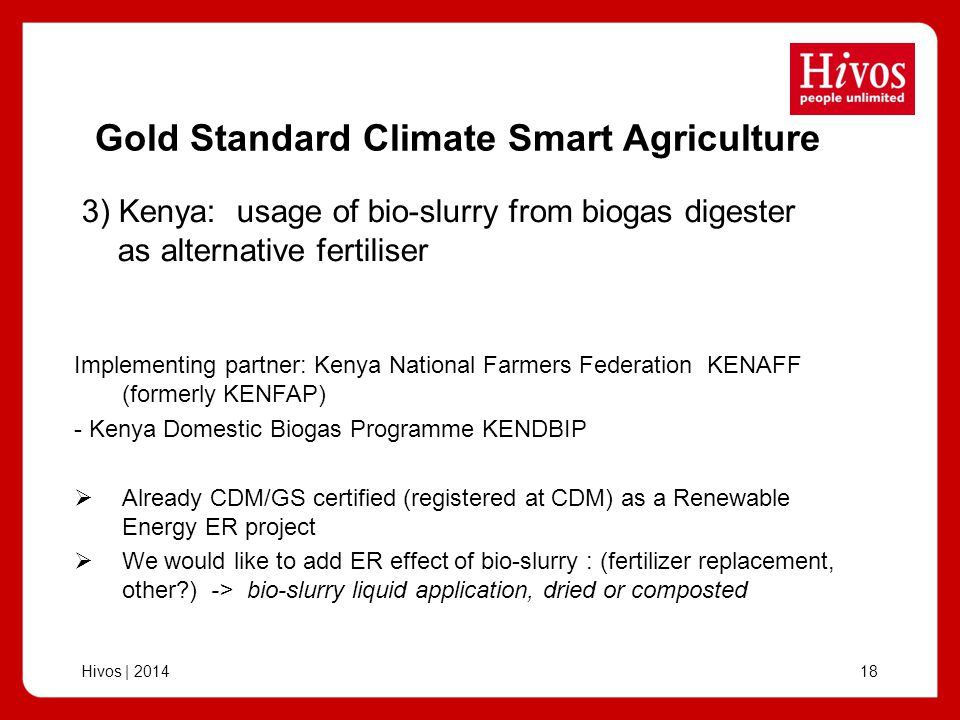 Hivos | 201418 Gold Standard Climate Smart Agriculture Implementing partner: Kenya National Farmers Federation KENAFF (formerly KENFAP) - Kenya Domestic Biogas Programme KENDBIP Already CDM/GS certified (registered at CDM) as a Renewable Energy ER project We would like to add ER effect of bio-slurry : (fertilizer replacement, other ) -> bio-slurry liquid application, dried or composted 3) Kenya: usage of bio-slurry from biogas digester as alternative fertiliser