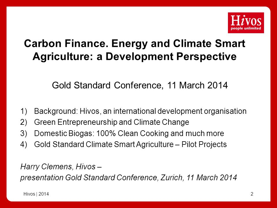 Hivos | 201413 Gold Standard Climate Smart Agriculture Land conversion from rice to banana/ cocoa/ timber Feasibility assessment has been completed in 2013 Emission reduction potential calculated with Cool Farm Tool BE (rice) 16,5 tCO2e/ha PE 1,4 -> ER 15,1 tCO2e/ha 1) Peru: conversion from rice to banana and cocoa with shade trees Experience with CarbonFix in coffee region/ reforestation - initial project 250 farmers, 250-500 ha (will be expanded)