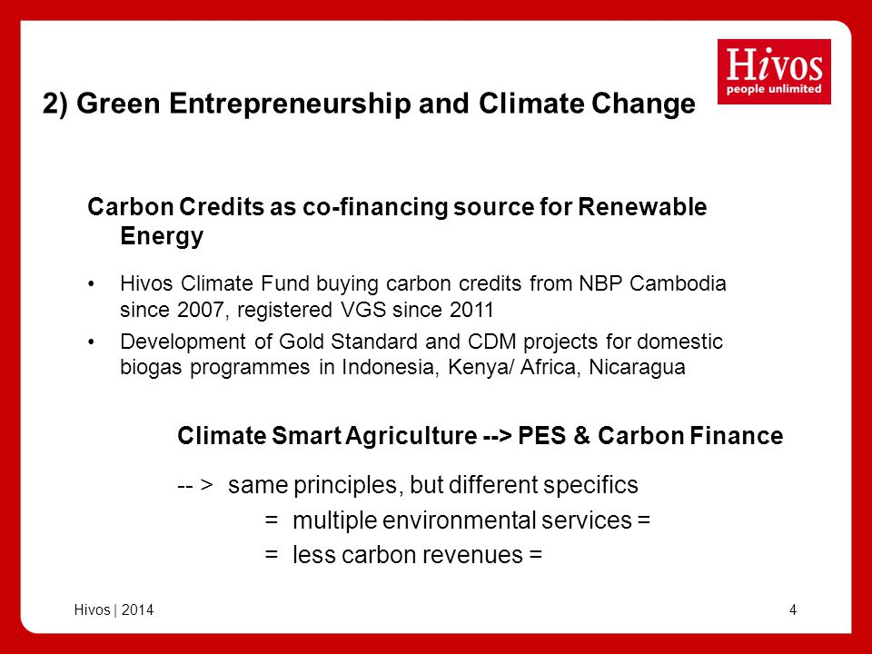 Hivos | 201415 Gold Standard Climate Smart Agriculture Implementing partners: CEDECO (Costa Rica) & PRODECOOP (Nica) PRODECOOP: total 2,300 members, 4,295 ha; pilot project on 2 coops 262 members (incl 75 women) Baseline studies ongoing (soil, biomass, emissions, socio-economic, food security, biodiversity) Measures: composting, shade/ biomass/ fruit trees?, other.
