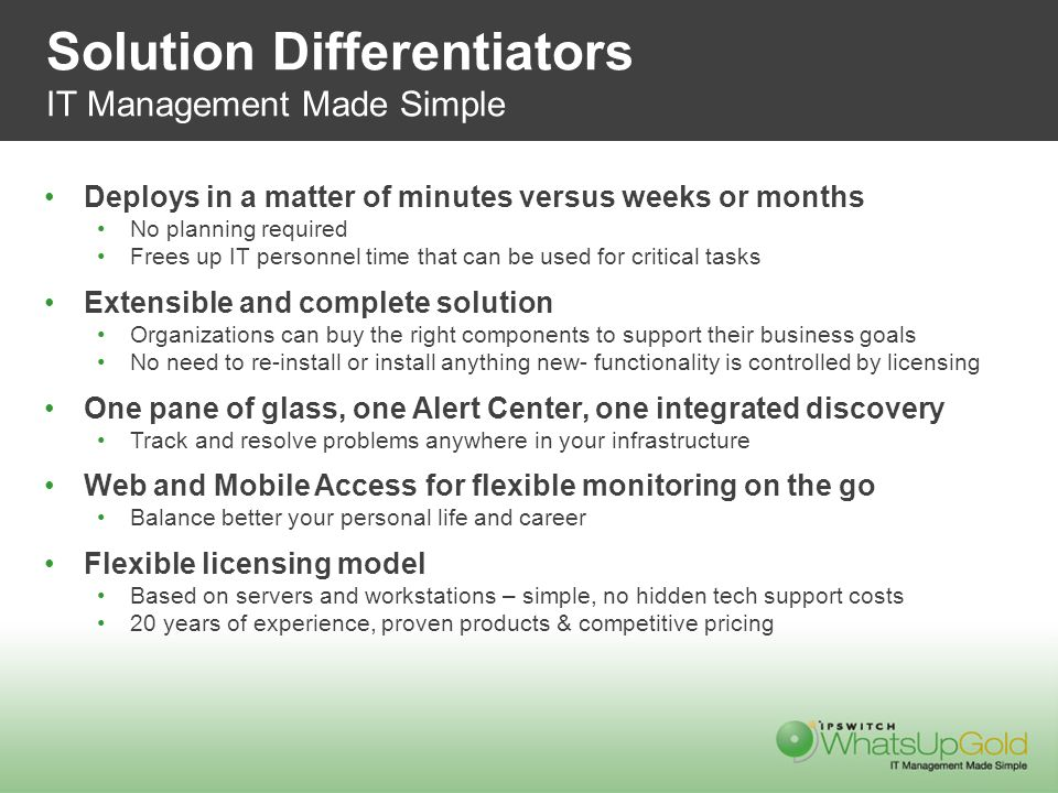Solution Differentiators IT Management Made Simple Deploys in a matter of minutes versus weeks or months No planning required Frees up IT personnel time that can be used for critical tasks Extensible and complete solution Organizations can buy the right components to support their business goals No need to re-install or install anything new- functionality is controlled by licensing One pane of glass, one Alert Center, one integrated discovery Track and resolve problems anywhere in your infrastructure Web and Mobile Access for flexible monitoring on the go Balance better your personal life and career Flexible licensing model Based on servers and workstations – simple, no hidden tech support costs 20 years of experience, proven products & competitive pricing