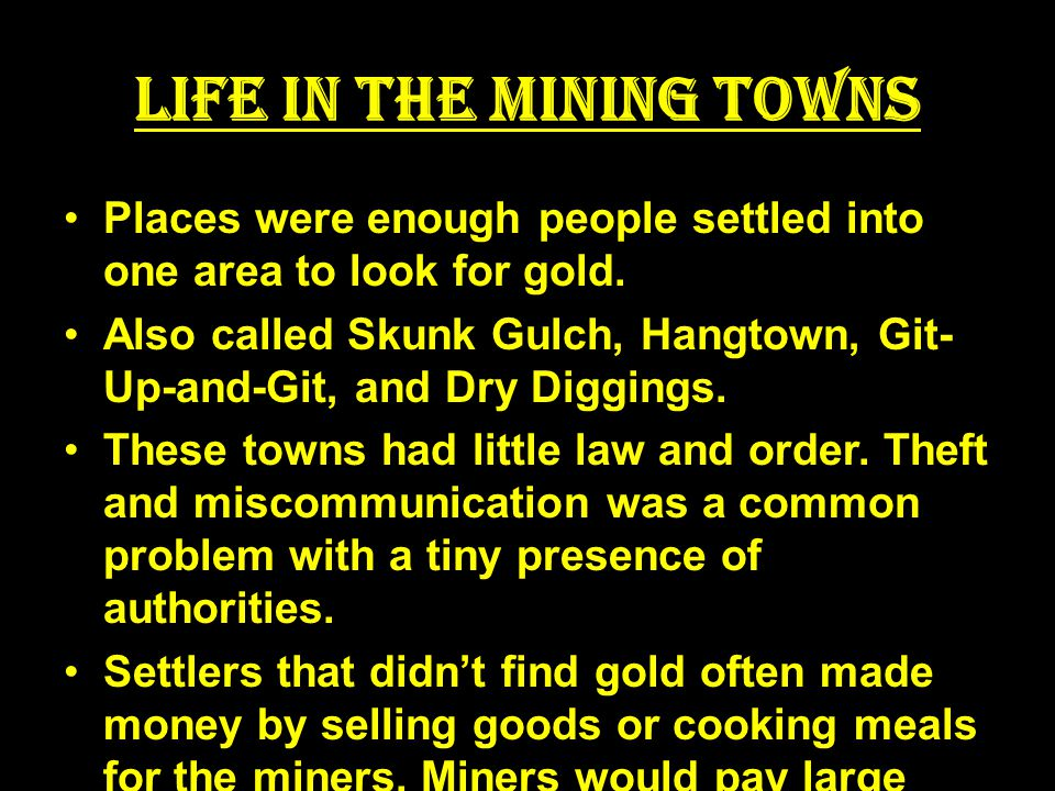 Life in the Mining Towns Places were enough people settled into one area to look for gold.