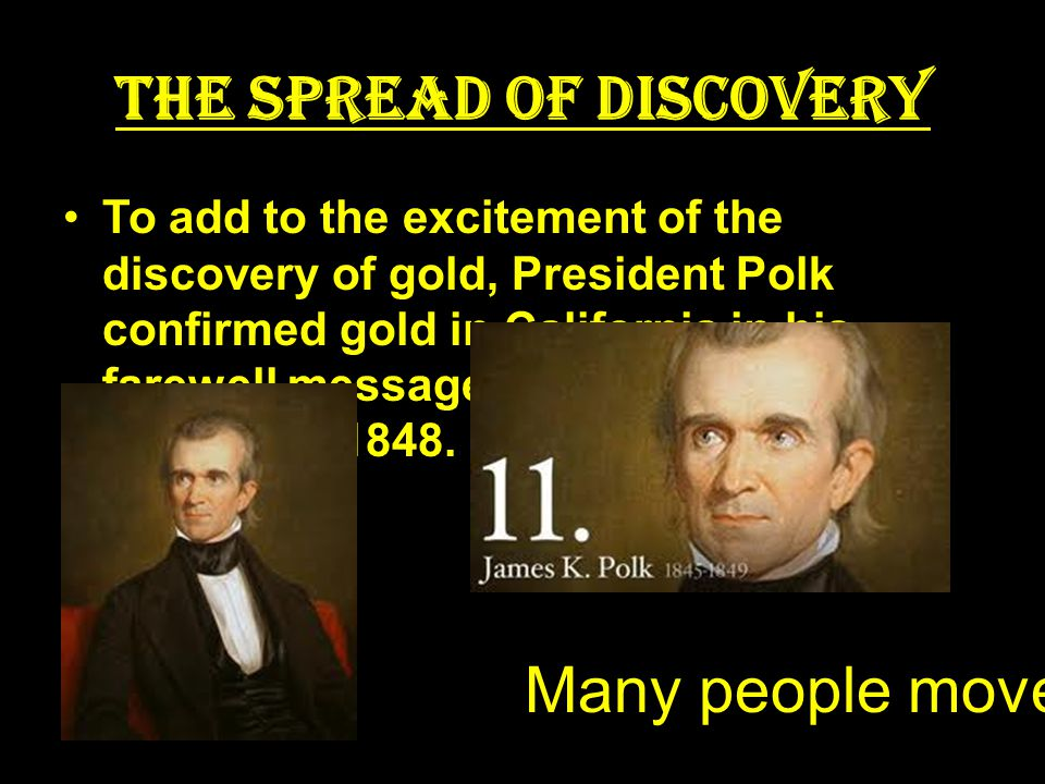 The Spread of Discovery To add to the excitement of the discovery of gold, President Polk confirmed gold in California in his farewell message to Congress in December 1848.