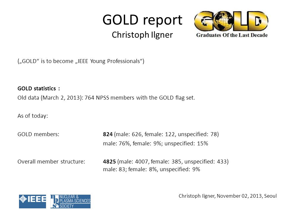 GOLD report Christoph Ilgner (GOLD is to become IEEE Young Professionals) GOLD statistics : Old data (March 2, 2013): 764 NPSS members with the GOLD flag set.