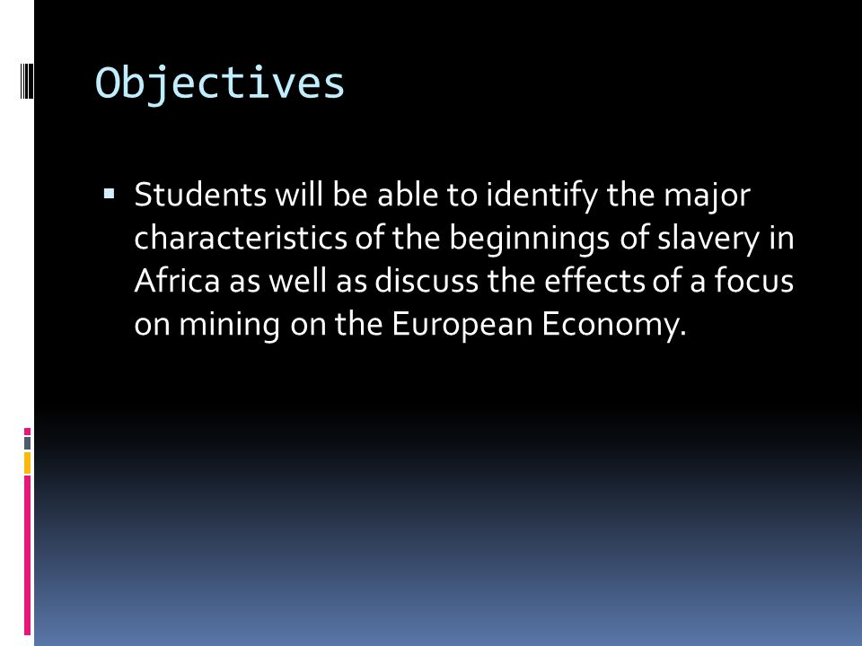 Objectives Students will be able to identify the major characteristics of the beginnings of slavery in Africa as well as discuss the effects of a focus on mining on the European Economy.