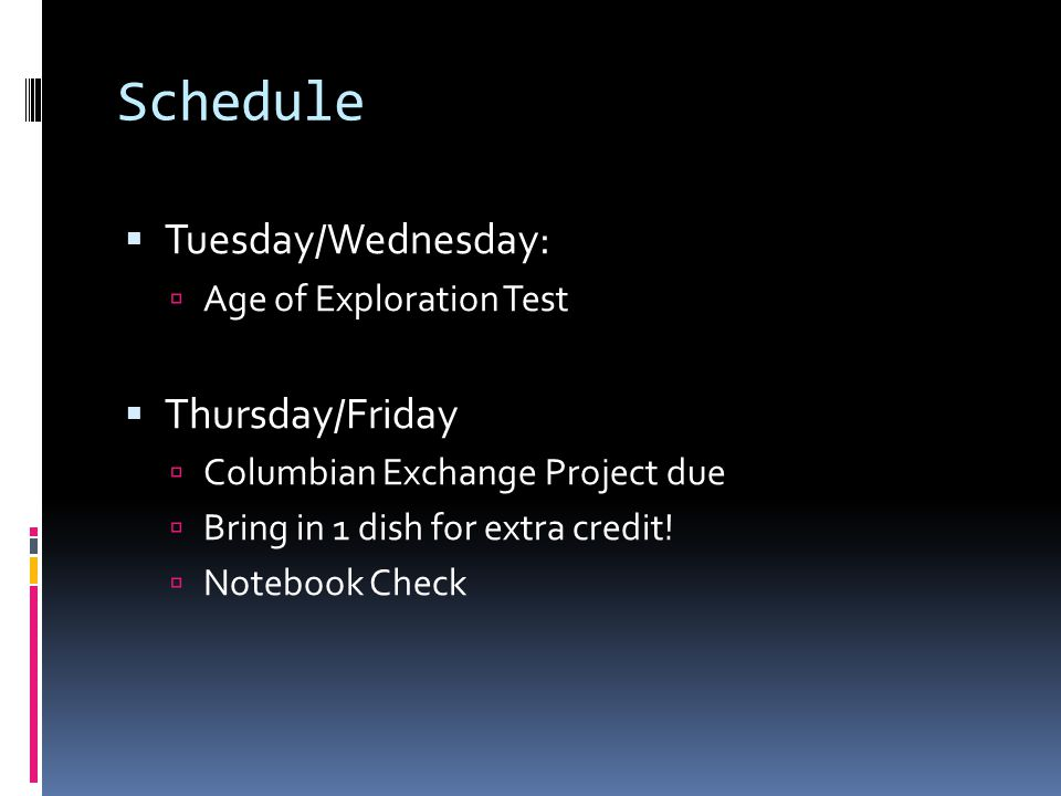 Schedule Tuesday/Wednesday: Age of Exploration Test Thursday/Friday Columbian Exchange Project due Bring in 1 dish for extra credit.