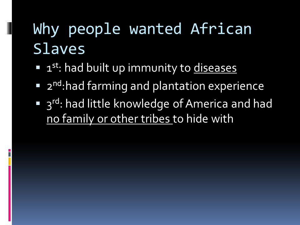 Why people wanted African Slaves 1 st : had built up immunity to diseases 2 nd :had farming and plantation experience 3 rd : had little knowledge of America and had no family or other tribes to hide with