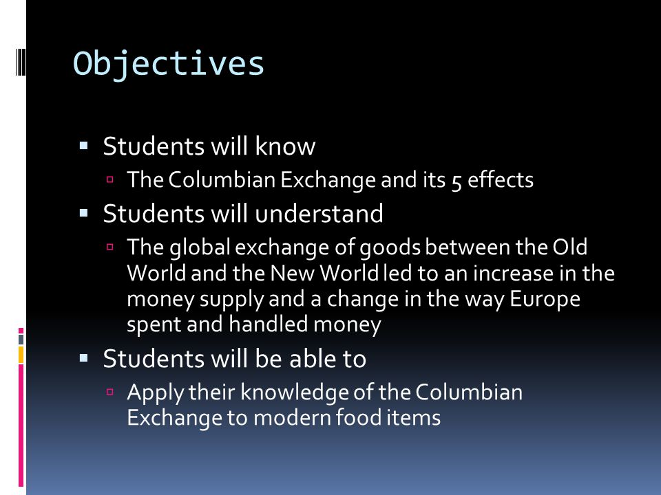 Objectives Students will know The Columbian Exchange and its 5 effects Students will understand The global exchange of goods between the Old World and the New World led to an increase in the money supply and a change in the way Europe spent and handled money Students will be able to Apply their knowledge of the Columbian Exchange to modern food items