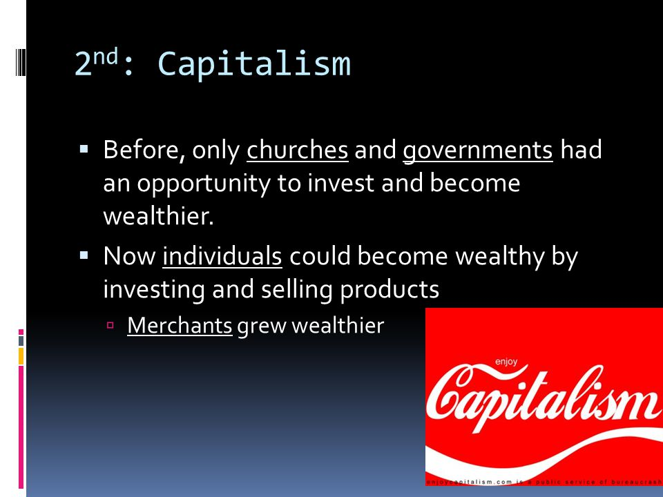 2 nd : Capitalism Before, only churches and governments had an opportunity to invest and become wealthier.