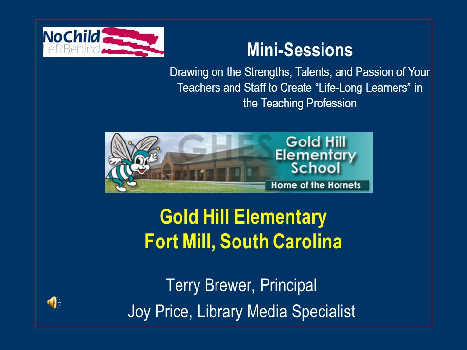 Gold Hill Elementary Fort Mill, South Carolina Terry Brewer, Principal Joy Price, Library Media Specialist Mini-Sessions Drawing on the Strengths, Talents, and Passion of Your Teachers and Staff to Create Life-Long Learners in the Teaching Profession