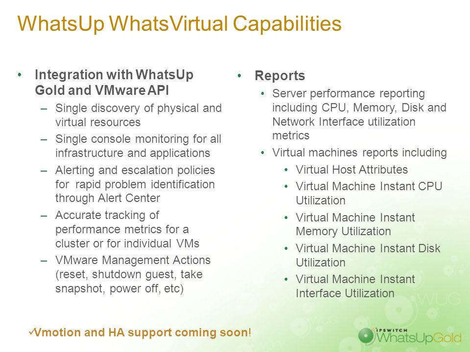 WhatsUp WhatsVirtual Capabilities Integration with WhatsUp Gold and VMware API –Single discovery of physical and virtual resources –Single console mon