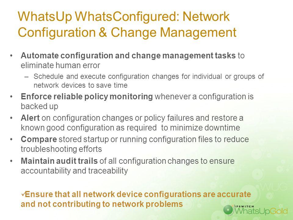 WhatsUp WhatsConfigured: Network Configuration & Change Management Automate configuration and change management tasks to eliminate human error –Schedu