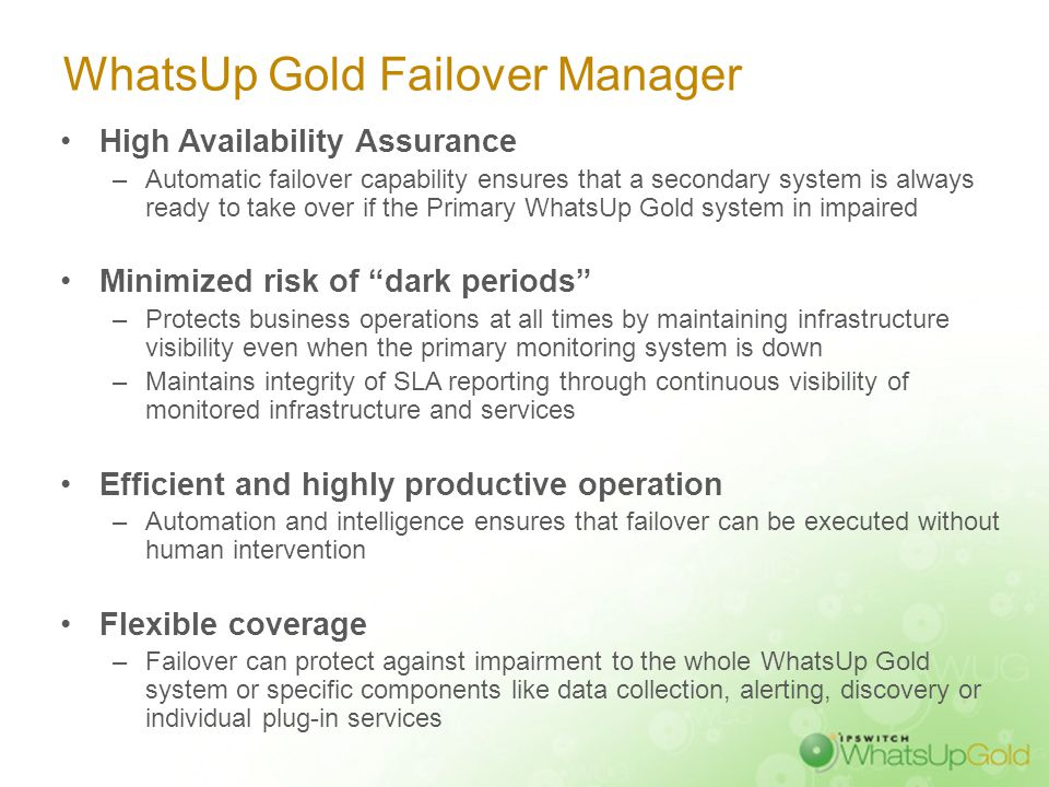 WhatsUp Gold Failover Manager High Availability Assurance –Automatic failover capability ensures that a secondary system is always ready to take over