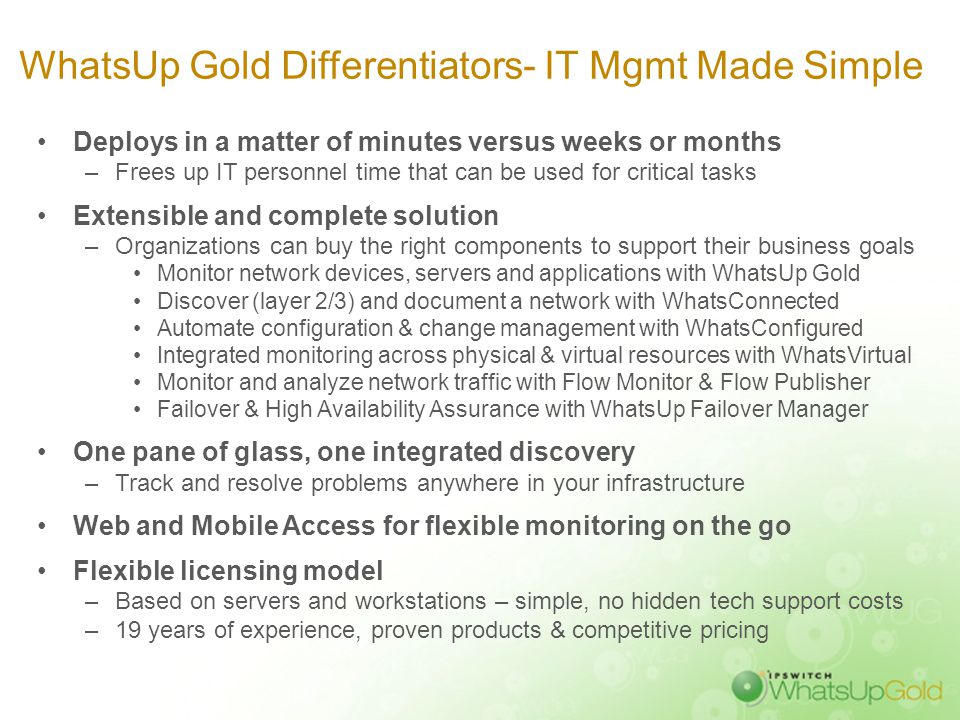 WhatsUp Gold Differentiators- IT Mgmt Made Simple Deploys in a matter of minutes versus weeks or months –Frees up IT personnel time that can be used f