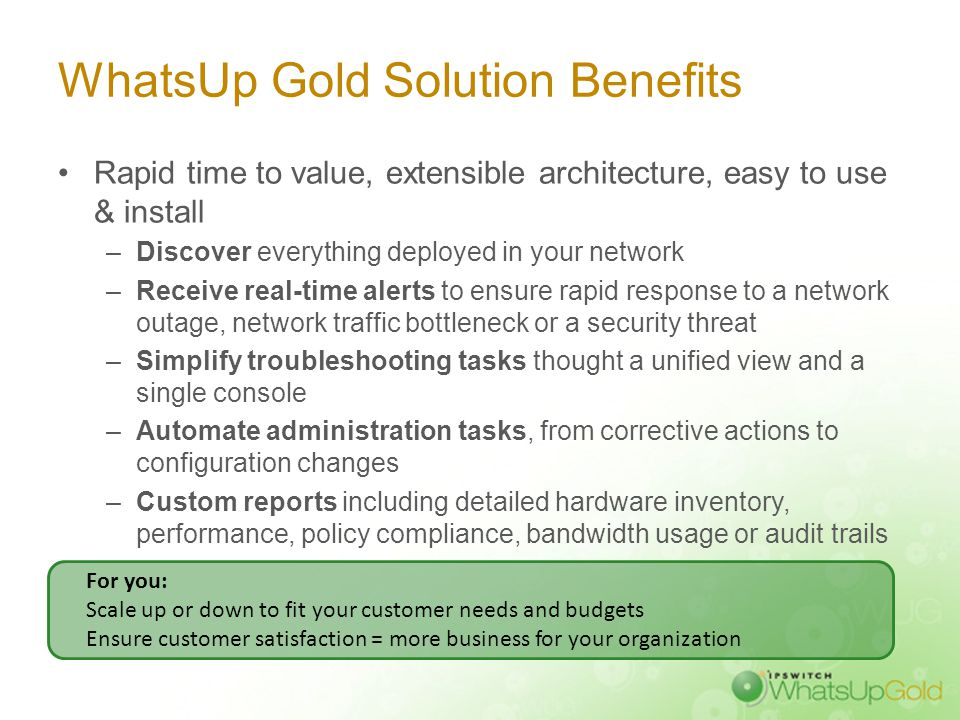 WhatsUp Gold Solution Benefits Rapid time to value, extensible architecture, easy to use & install –Discover everything deployed in your network –Rece
