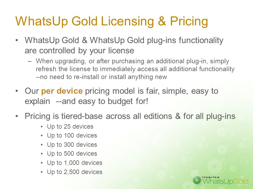 WhatsUp Gold Licensing & Pricing WhatsUp Gold & WhatsUp Gold plug-ins functionality are controlled by your license –When upgrading, or after purchasin