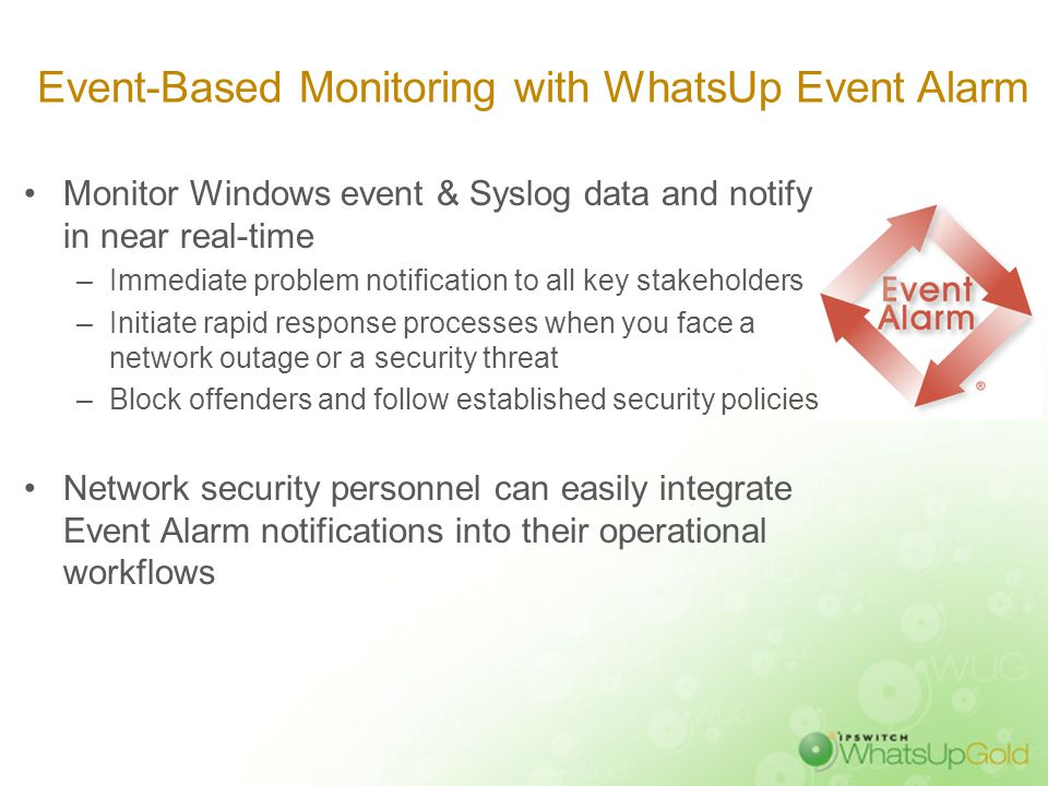 Event-Based Monitoring with WhatsUp Event Alarm Monitor Windows event & Syslog data and notify in near real-time –Immediate problem notification to al
