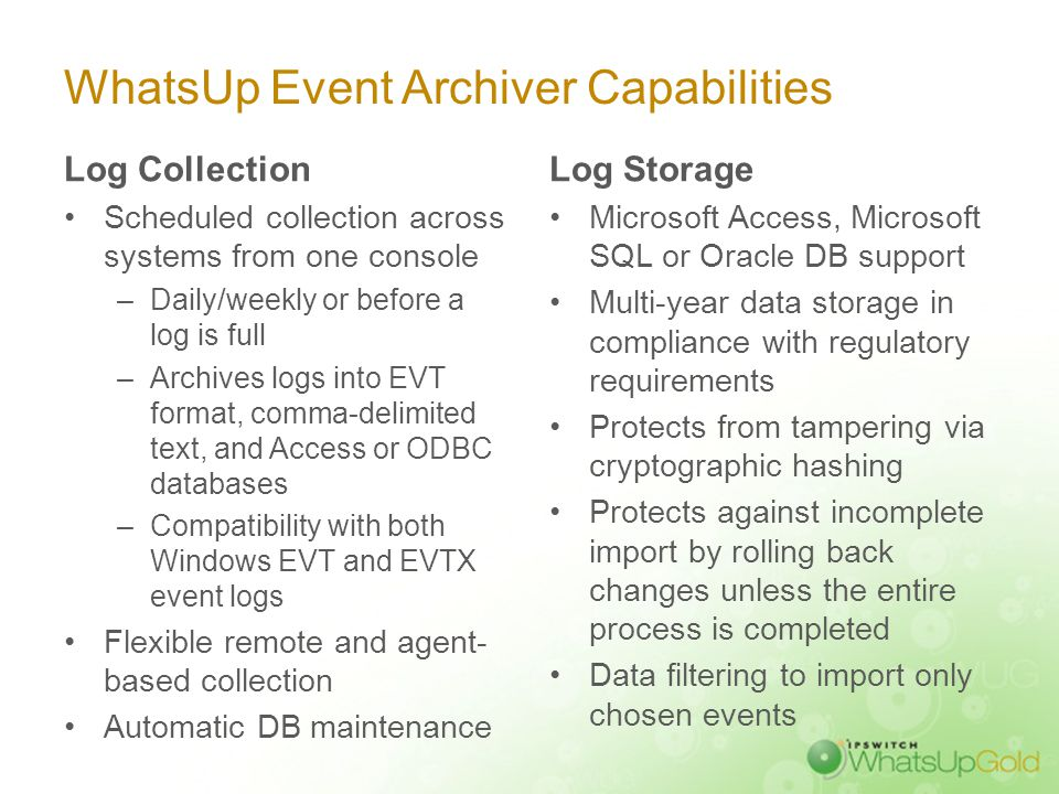 WhatsUp Event Archiver Capabilities Log Collection Scheduled collection across systems from one console –Daily/weekly or before a log is full –Archive