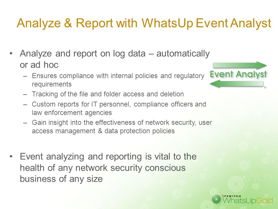 Analyze & Report with WhatsUp Event Analyst Analyze and report on log data – automatically or ad hoc –Ensures compliance with internal policies and re