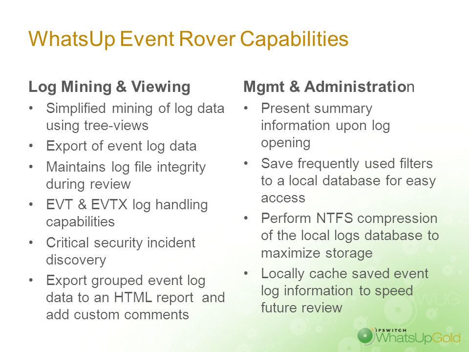 WhatsUp Event Rover Capabilities Log Mining & Viewing Simplified mining of log data using tree-views Export of event log data Maintains log file integ