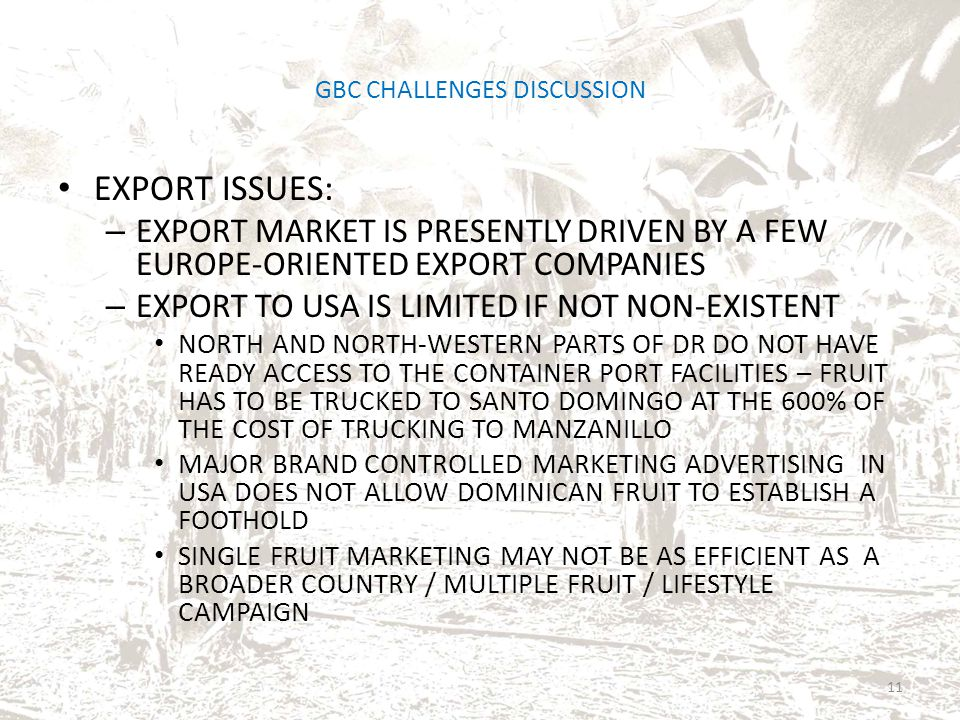 GBC CHALLENGES DISCUSSION EXPORT ISSUES: – EXPORT MARKET IS PRESENTLY DRIVEN BY A FEW EUROPE-ORIENTED EXPORT COMPANIES – EXPORT TO USA IS LIMITED IF NOT NON-EXISTENT NORTH AND NORTH-WESTERN PARTS OF DR DO NOT HAVE READY ACCESS TO THE CONTAINER PORT FACILITIES – FRUIT HAS TO BE TRUCKED TO SANTO DOMINGO AT THE 600% OF THE COST OF TRUCKING TO MANZANILLO MAJOR BRAND CONTROLLED MARKETING ADVERTISING IN USA DOES NOT ALLOW DOMINICAN FRUIT TO ESTABLISH A FOOTHOLD SINGLE FRUIT MARKETING MAY NOT BE AS EFFICIENT AS A BROADER COUNTRY / MULTIPLE FRUIT / LIFESTYLE CAMPAIGN 11
