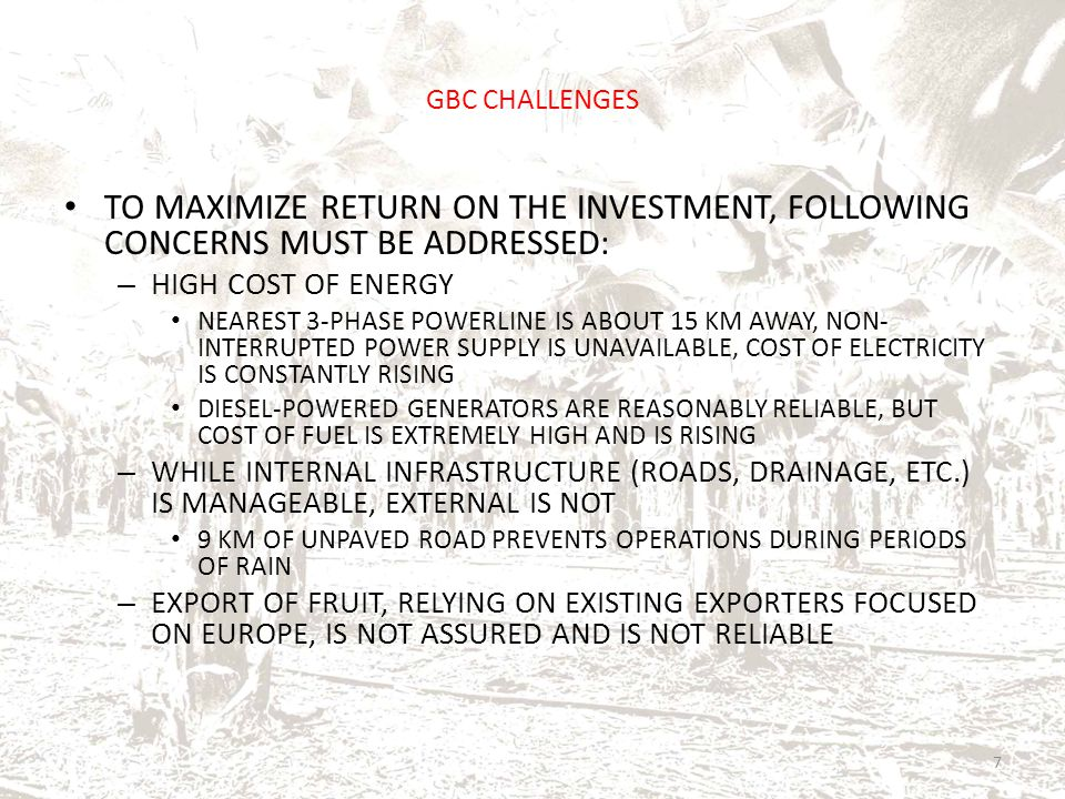GBC CHALLENGES TO MAXIMIZE RETURN ON THE INVESTMENT, FOLLOWING CONCERNS MUST BE ADDRESSED: – HIGH COST OF ENERGY NEAREST 3-PHASE POWERLINE IS ABOUT 15
