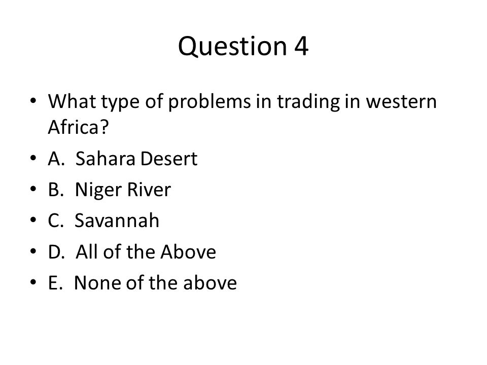 Question 4 What type of problems in trading in western Africa? A. Sahara Desert B. Niger River C. Savannah D. All of the Above E. None of the above