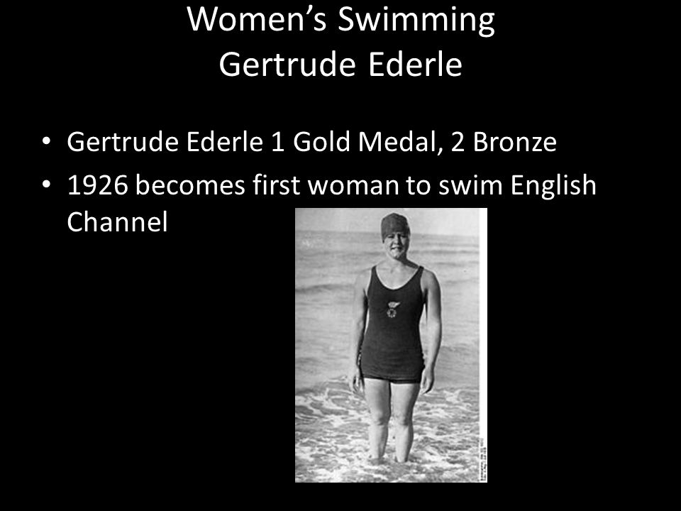 Womens Swimming Gertrude Ederle Gertrude Ederle 1 Gold Medal, 2 Bronze 1926 becomes first woman to swim English Channel