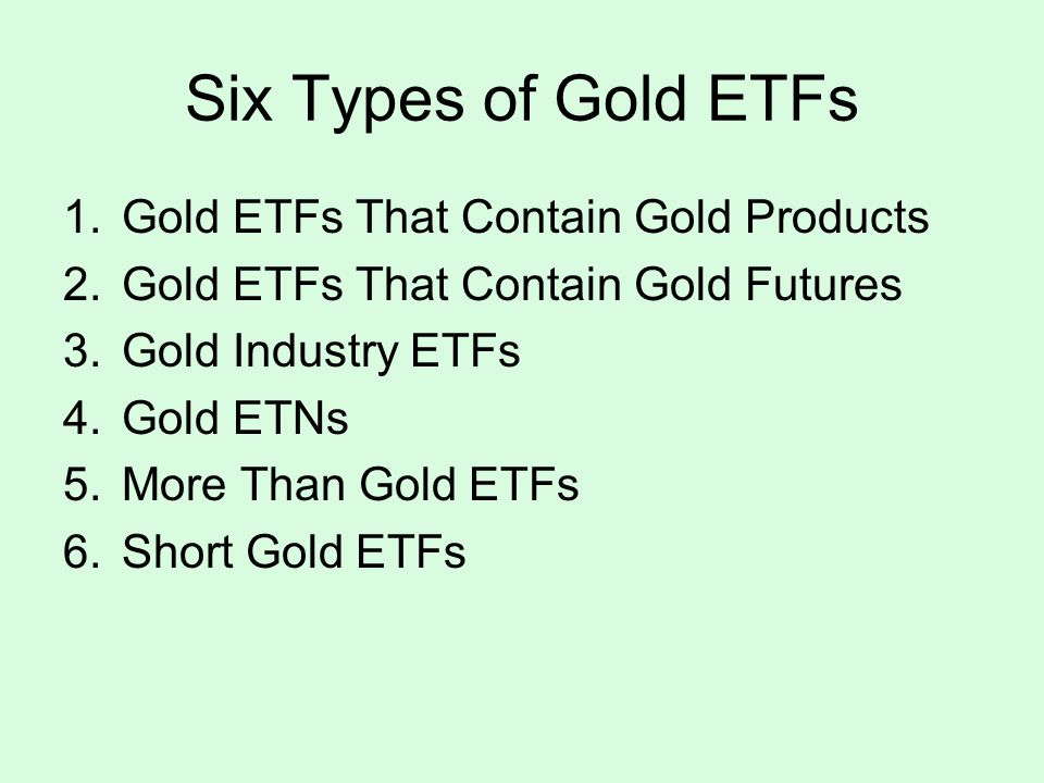 Six Types of Gold ETFs 1.Gold ETFs That Contain Gold Products 2.Gold ETFs That Contain Gold Futures 3.Gold Industry ETFs 4.Gold ETNs 5.More Than Gold ETFs 6.Short Gold ETFs