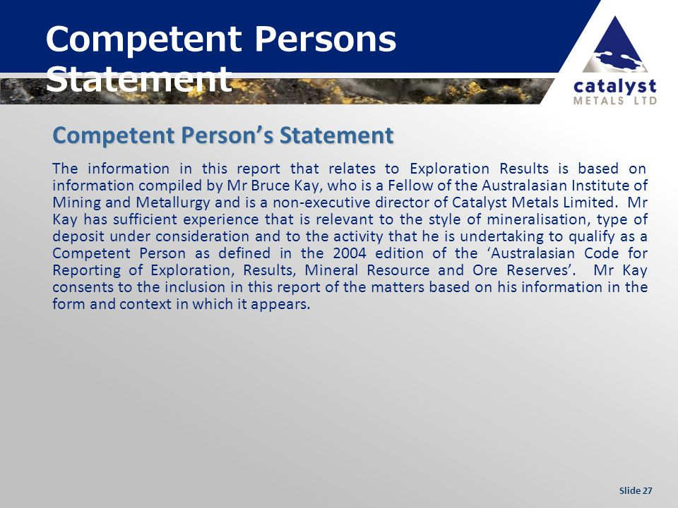 Slide 27 Competent Persons Statement The information in this report that relates to Exploration Results is based on information compiled by Mr Bruce K