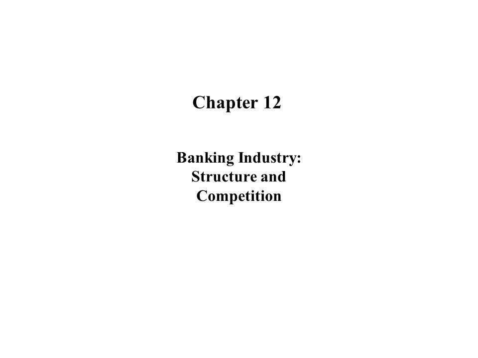 Chapter 12 Banking Industry: Structure and Competition