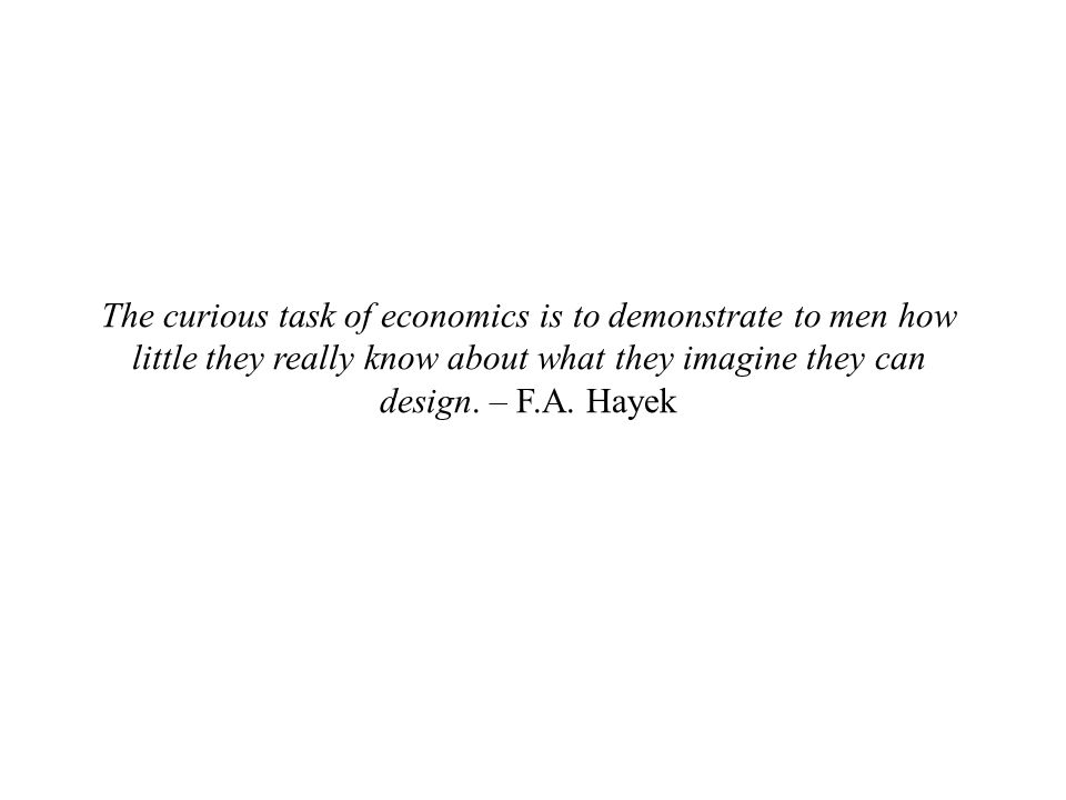 The curious task of economics is to demonstrate to men how little they really know about what they imagine they can design. – F.A. Hayek