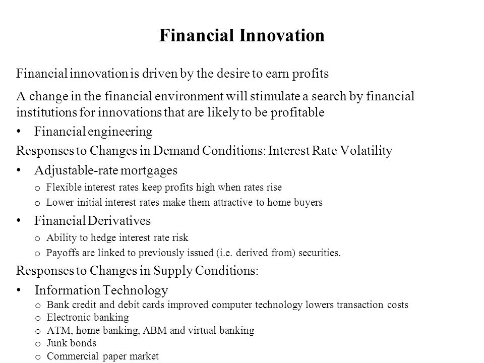 Financial innovation is driven by the desire to earn profits A change in the financial environment will stimulate a search by financial institutions f