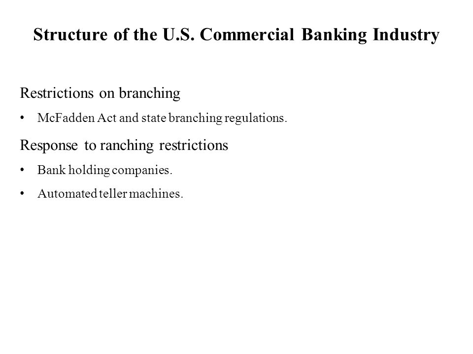 Structure of the U.S. Commercial Banking Industry Restrictions on branching McFadden Act and state branching regulations. Response to ranching restric