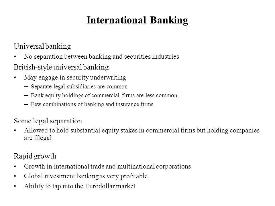 Universal banking No separation between banking and securities industries British-style universal banking May engage in security underwriting Separate