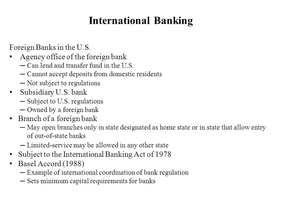 Foreign Banks in the U.S. Agency office of the foreign bank Can lend and transfer fund in the U.S. Cannot accept deposits from domestic residents Not
