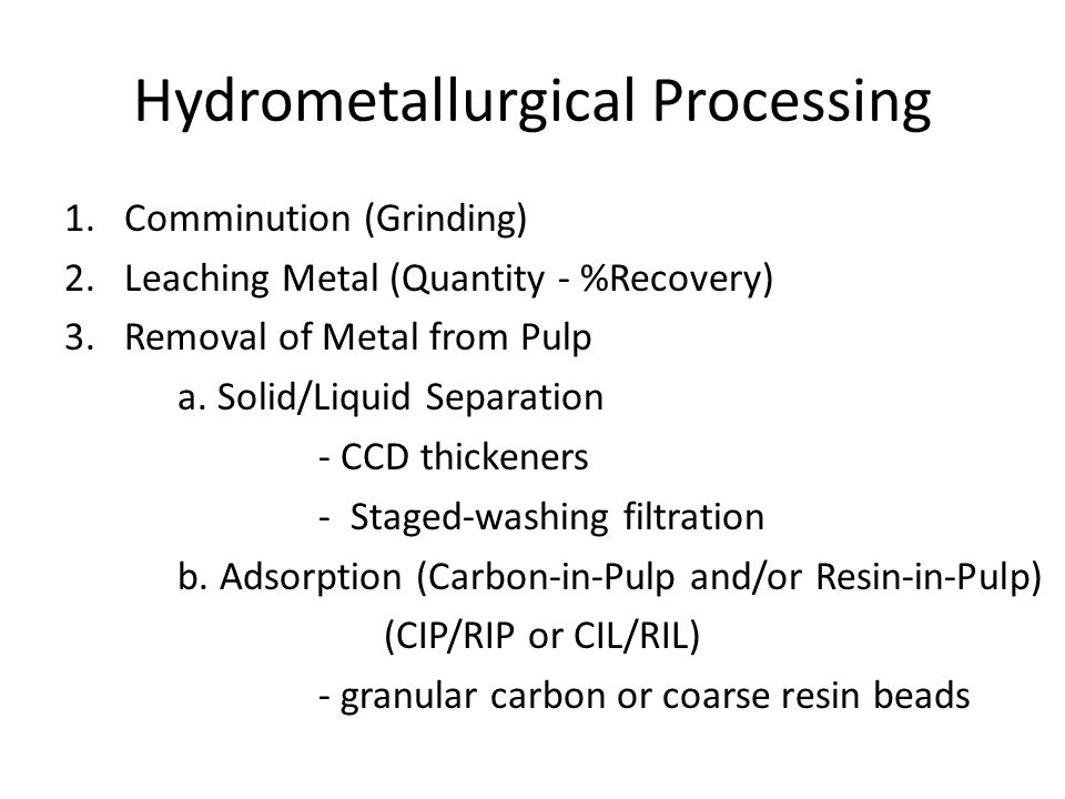 SX - Solvent Extraction Pregnant (or loaded) leach solution is emulsified with a stripped organic liquid and then separated Metal is exchanged from pregnant solution to organic Resulting streams are loaded organic and raffinate (spent solution) Loaded organic is emulsified with a spent electrolyte and then separated Metal is exchanged from the organic to the electrolyte Resulting streams are stripped organic and rich electrolyte