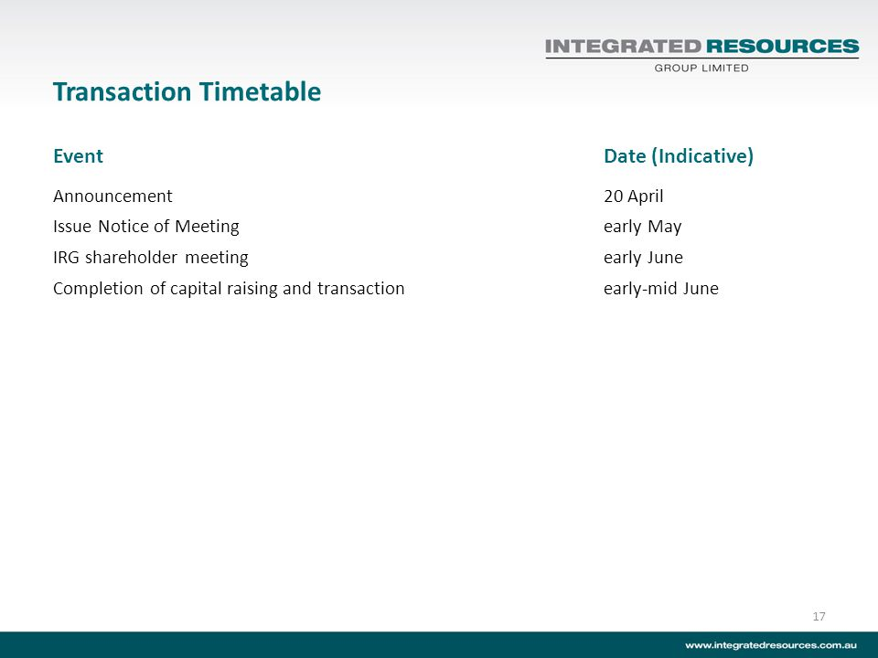 Transaction Timetable EventDate (Indicative) Announcement20 April Issue Notice of Meetingearly May IRG shareholder meetingearly June Completion of capital raising and transactionearly-mid June 17