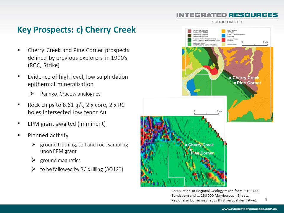 Key Prospects: c) Cherry Creek Cherry Creek and Pine Corner prospects defined by previous explorers in 1990s (RGC, Strike) Evidence of high level, low sulphidation epithermal mineralisation Pajingo, Cracow analogues Rock chips to 8.61 g/t, 2 x core, 2 x RC holes intersected low tenor Au EPM grant awaited (imminent) Planned activity ground truthing, soil and rock sampling upon EPM grant ground magnetics to be followed by RC drilling (3Q12?) 9 Compilation of Regional Geology taken from 1:100 000 Bundaberg and 1: 250 000 Maryborough Sheets.