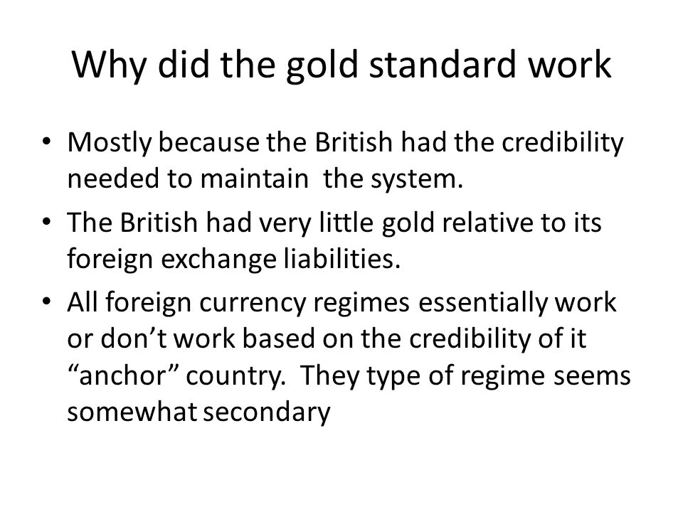 Why did the gold standard work Mostly because the British had the credibility needed to maintain the system. The British had very little gold relative