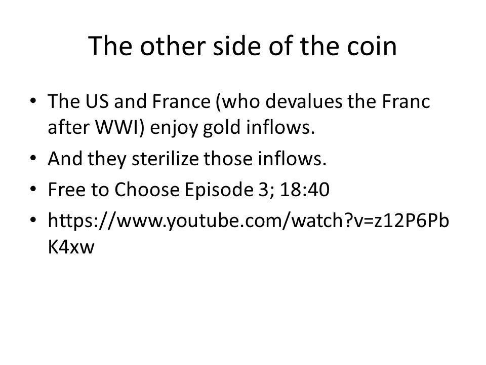The other side of the coin The US and France (who devalues the Franc after WWI) enjoy gold inflows. And they sterilize those inflows. Free to Choose E