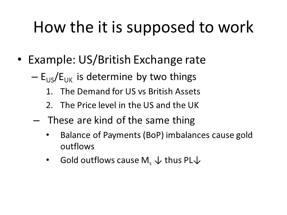 How the it is supposed to work Example: US/British Exchange rate – E US /E UK is determine by two things 1.The Demand for US vs British Assets 2.The P