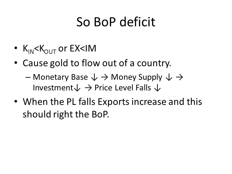 So BoP deficit K IN <K OUT or EX<IM Cause gold to flow out of a country. – Monetary Base Money Supply Investment Price Level Falls When the PL falls E