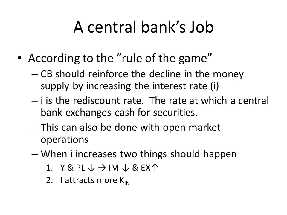 A central banks Job According to the rule of the game – CB should reinforce the decline in the money supply by increasing the interest rate (i) – i is