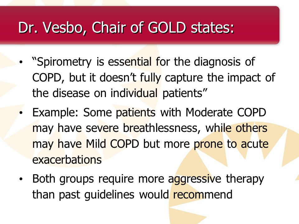 Dr. Vesbo, Chair of GOLD states: Spirometry is essential for the diagnosis of COPD, but it doesnt fully capture the impact of the disease on individua