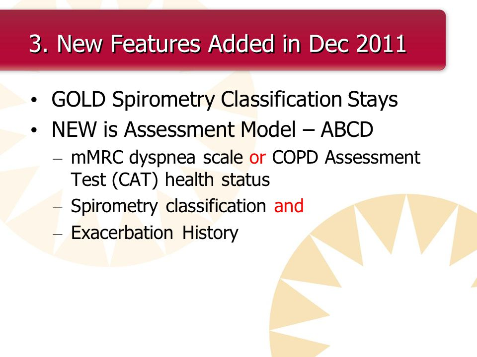 3. New Features Added in Dec 2011 GOLD Spirometry Classification Stays NEW is Assessment Model – ABCD – mMRC dyspnea scale or COPD Assessment Test (CA