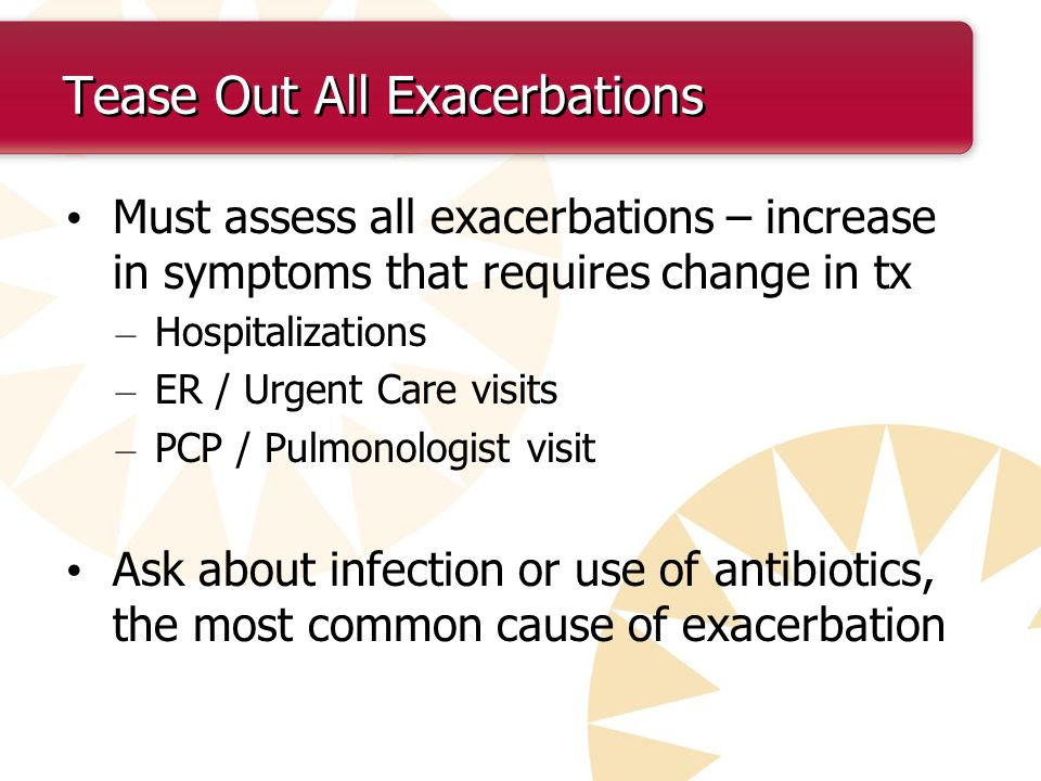 Tease Out All Exacerbations Must assess all exacerbations – increase in symptoms that requires change in tx – Hospitalizations – ER / Urgent Care visits – PCP / Pulmonologist visit Ask about infection or use of antibiotics, the most common cause of exacerbation