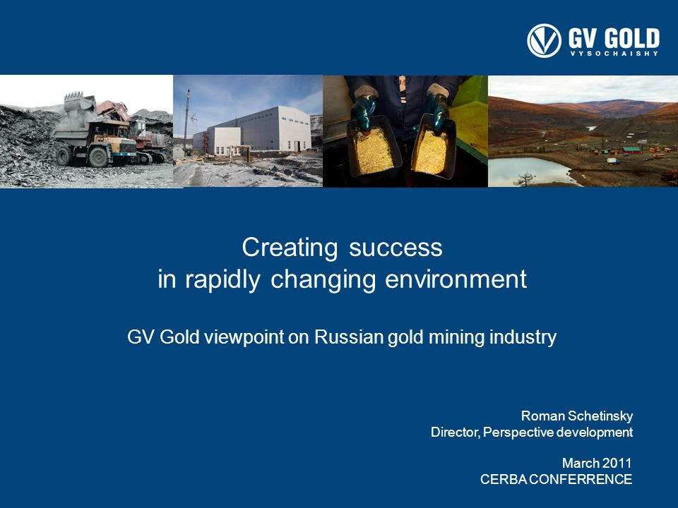 00 Creating success in rapidly changing environment GV Gold viewpoint on Russian gold mining industry Roman Schetinsky Director, Perspective development March 2011 CERBA CONFERRENCE