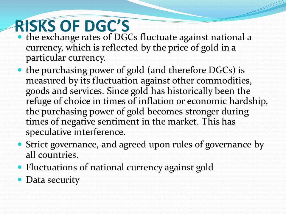 RISKS OF DGCS the exchange rates of DGCs fluctuate against national a currency, which is reflected by the price of gold in a particular currency. the